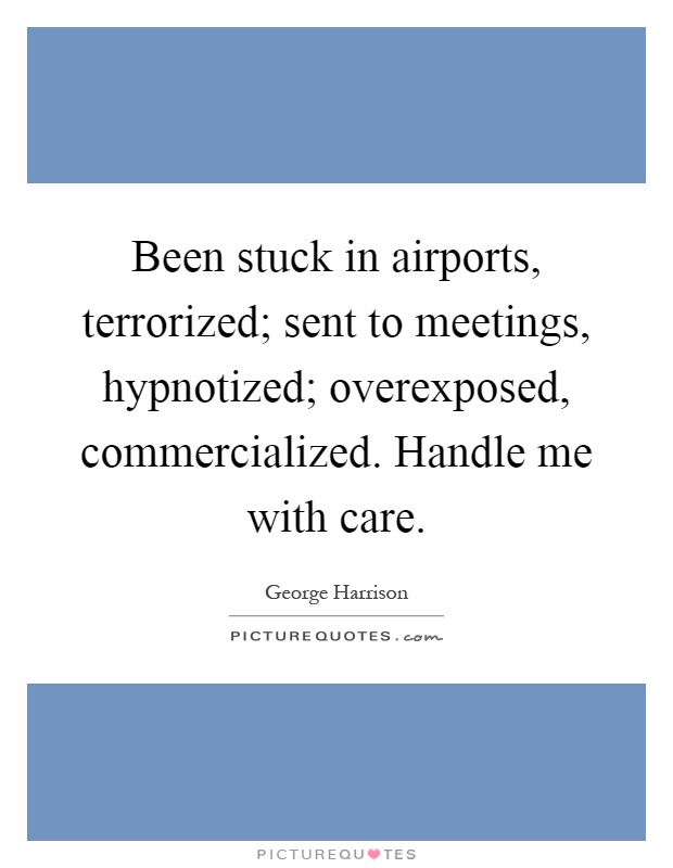 Been stuck in airports, terrorized; sent to meetings, hypnotized; overexposed, commercialized. Handle me with care Picture Quote #1