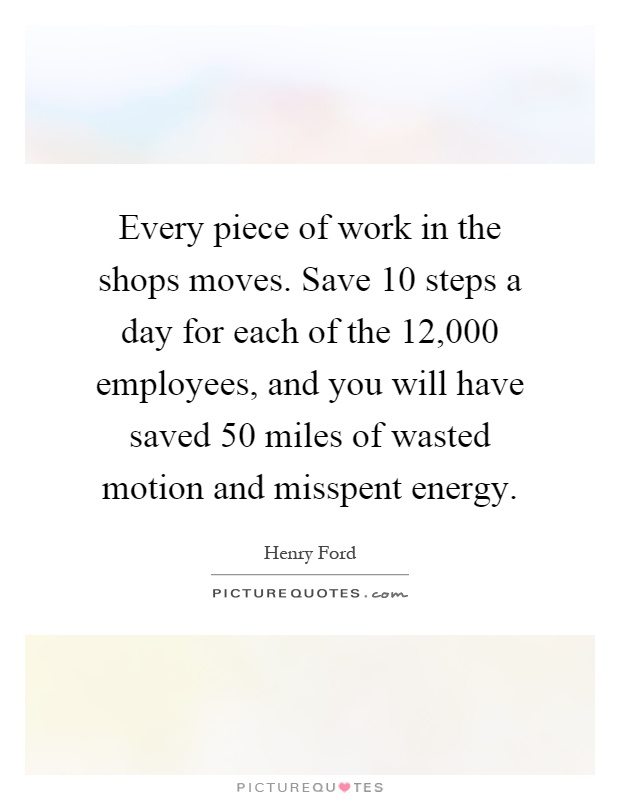 Every piece of work in the shops moves. Save 10 steps a day for each of the 12,000 employees, and you will have saved 50 miles of wasted motion and misspent energy Picture Quote #1