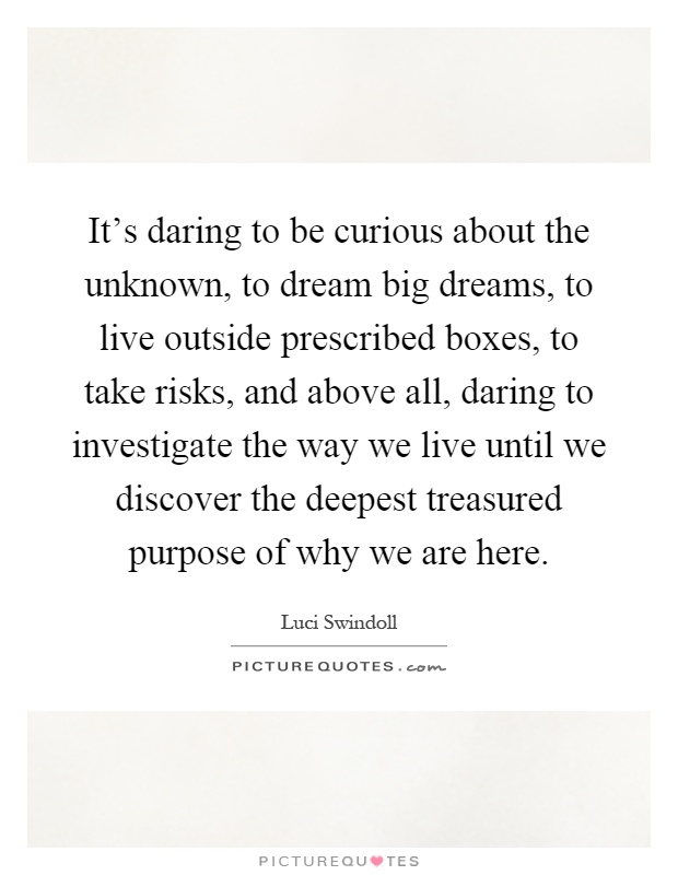 It's daring to be curious about the unknown, to dream big dreams, to live outside prescribed boxes, to take risks, and above all, daring to investigate the way we live until we discover the deepest treasured purpose of why we are here Picture Quote #1