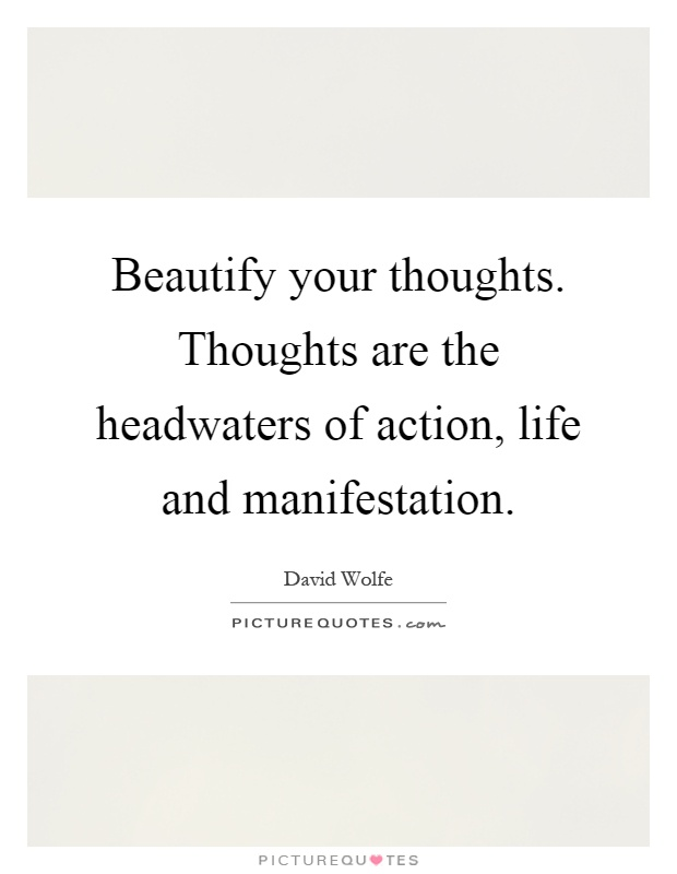 Beautify your thoughts. Thoughts are the headwaters of action, life and manifestation Picture Quote #1