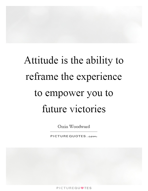 Attitude is the ability to reframe the experience to empower you to future victories Picture Quote #1