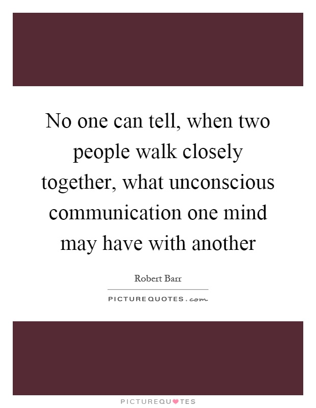 No one can tell, when two people walk closely together, what unconscious communication one mind may have with another Picture Quote #1