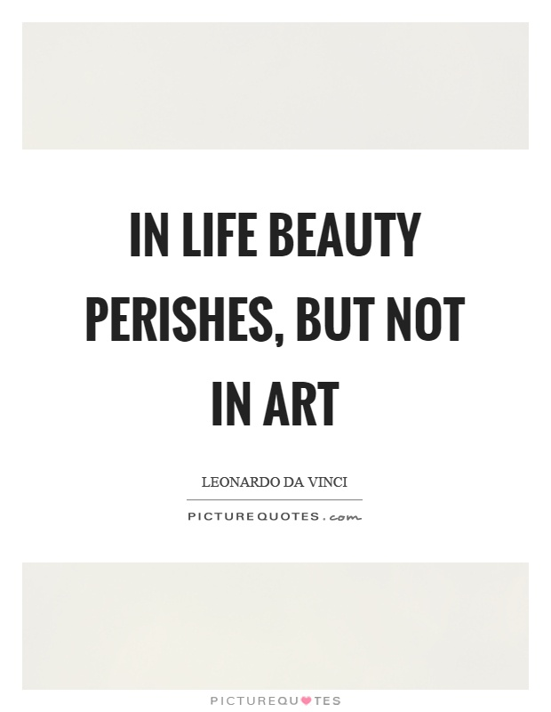 In life beauty perishes, but not in art Picture Quote #1