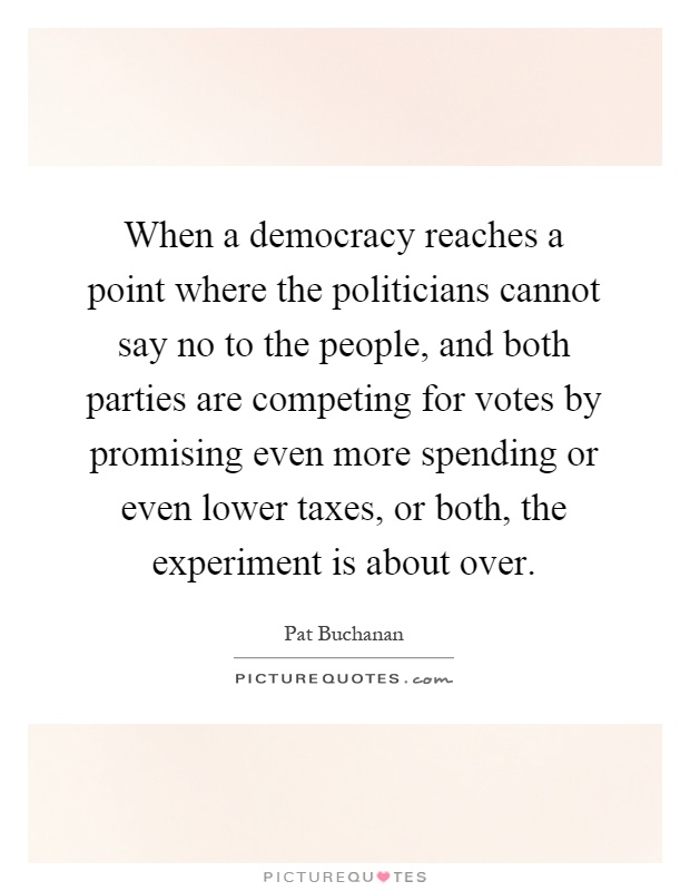When a democracy reaches a point where the politicians cannot say no to the people, and both parties are competing for votes by promising even more spending or even lower taxes, or both, the experiment is about over Picture Quote #1