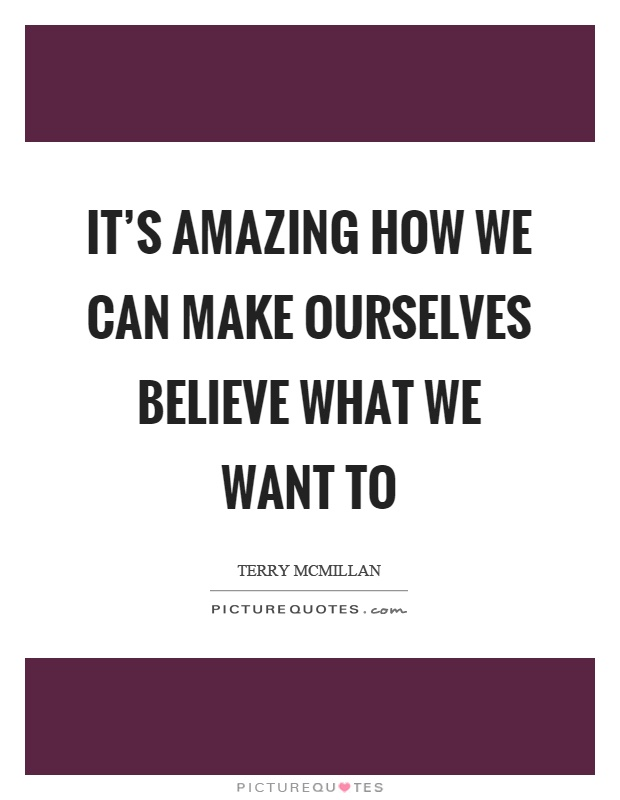 It's amazing how we can make ourselves believe what we want to Picture Quote #1
