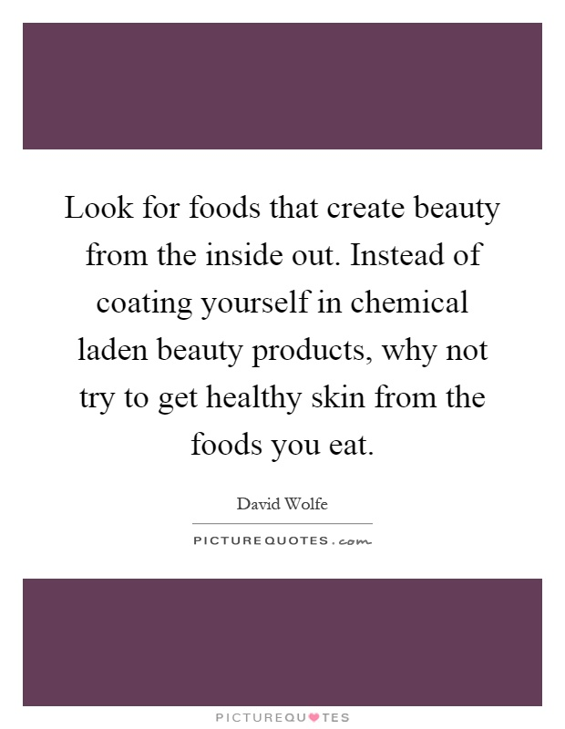Look for foods that create beauty from the inside out. Instead of coating yourself in chemical laden beauty products, why not try to get healthy skin from the foods you eat Picture Quote #1