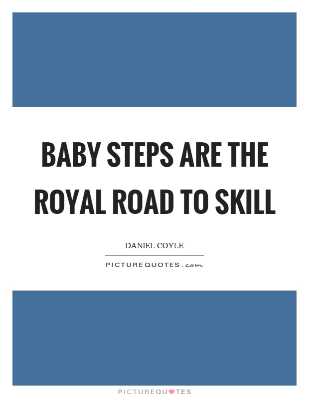 Baby steps are the royal road to skill Picture Quote #1