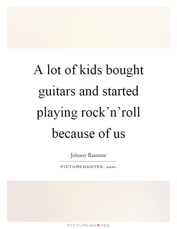 A lot of kids bought guitars and started playing rock'n'roll because of us Picture Quote #1
