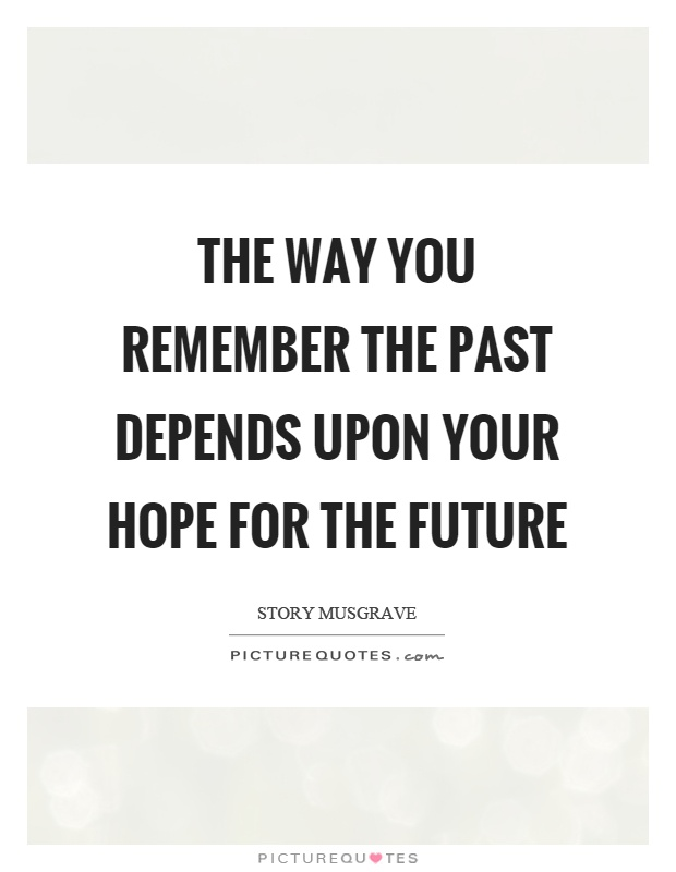 The way you remember the past depends upon your hope for the future Picture Quote #1