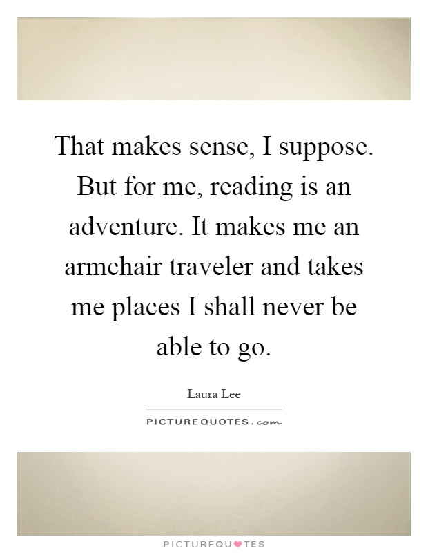That makes sense, I suppose. But for me, reading is an adventure. It makes me an armchair traveler and takes me places I shall never be able to go Picture Quote #1