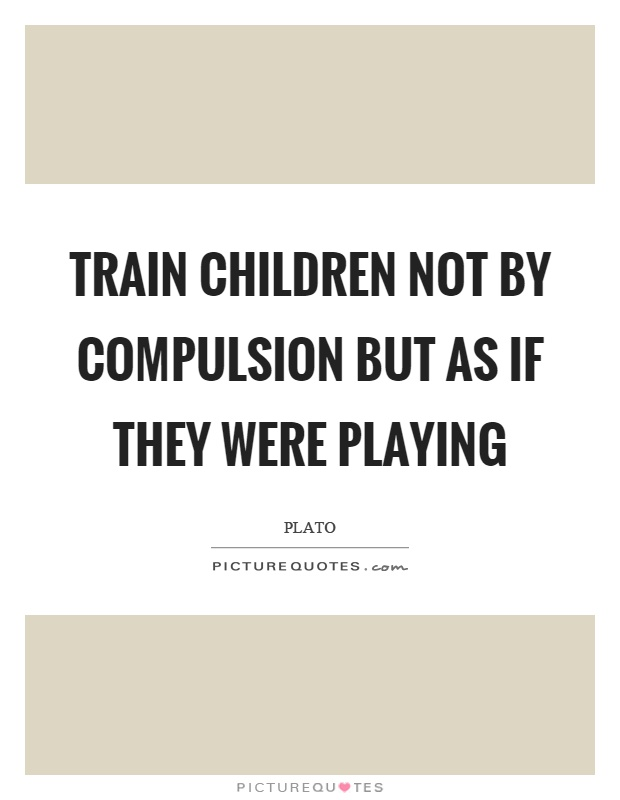 Train children not by compulsion but as if they were playing Picture Quote #1