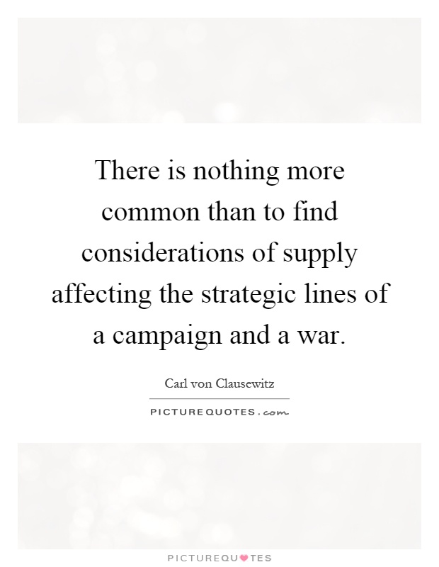There is nothing more common than to find considerations of supply affecting the strategic lines of a campaign and a war Picture Quote #1