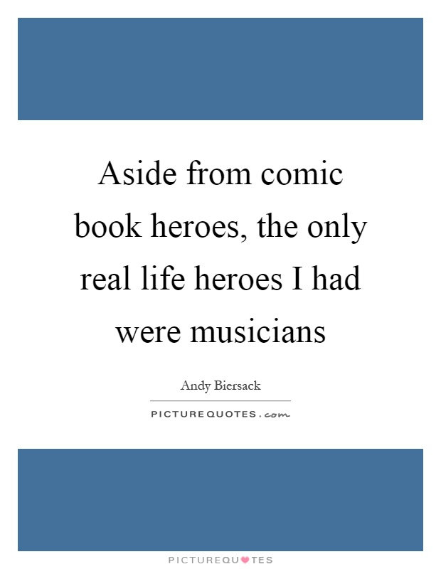 Aside from comic book heroes, the only real life heroes I had were musicians Picture Quote #1