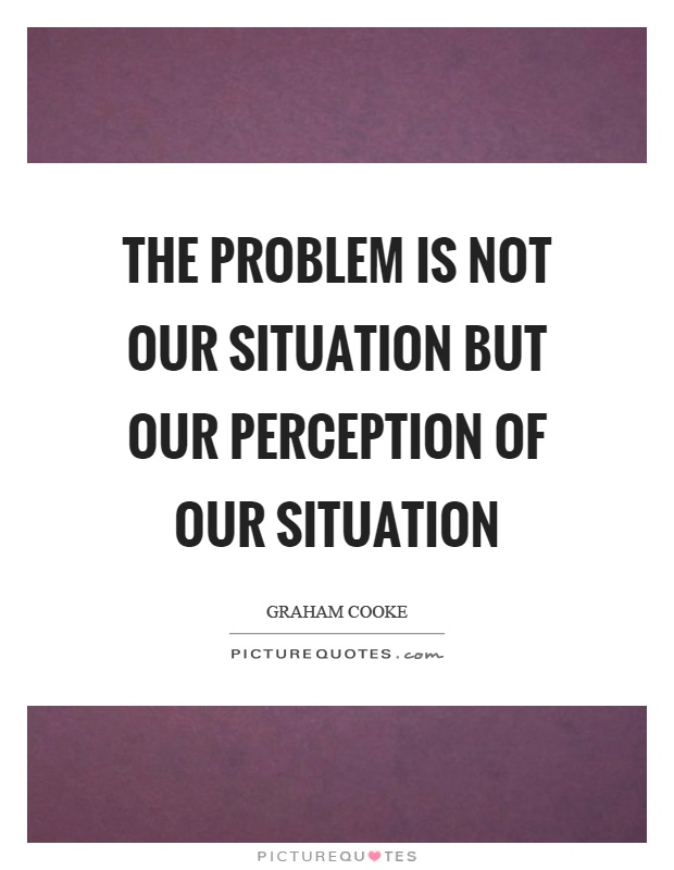 The problem is not our situation but our perception of our situation Picture Quote #1