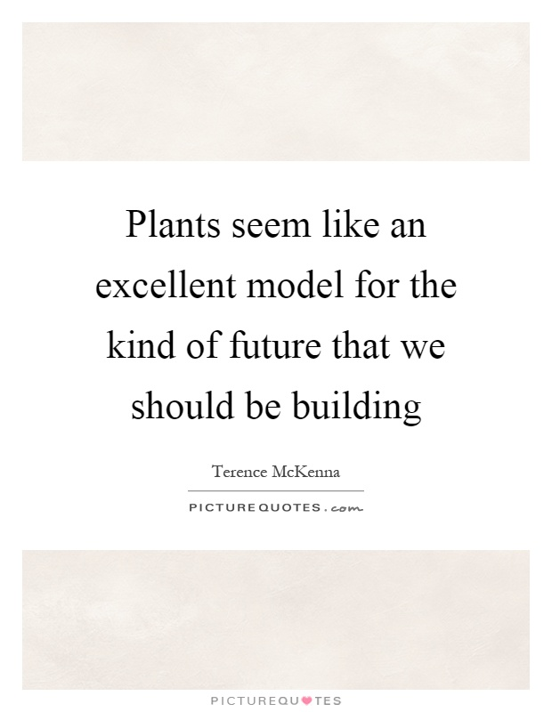 Plants seem like an excellent model for the kind of future that we should be building Picture Quote #1
