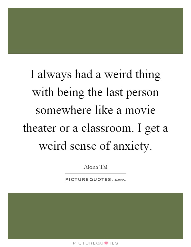 I always had a weird thing with being the last person somewhere like a movie theater or a classroom. I get a weird sense of anxiety Picture Quote #1
