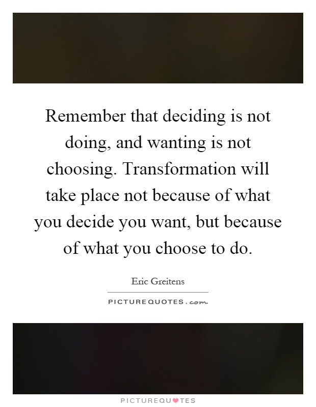 Remember that deciding is not doing, and wanting is not choosing. Transformation will take place not because of what you decide you want, but because of what you choose to do Picture Quote #1