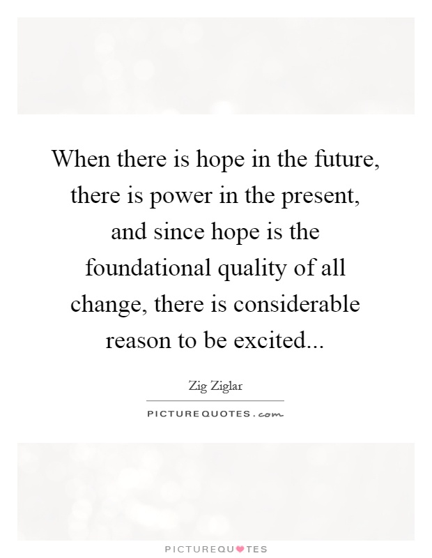 When there is hope in the future, there is power in the present, and since hope is the foundational quality of all change, there is considerable reason to be excited Picture Quote #1