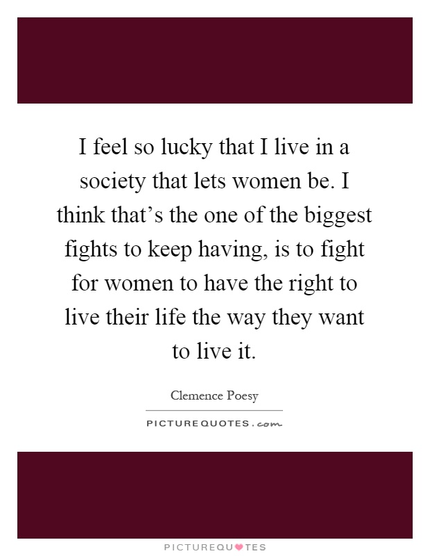 I feel so lucky that I live in a society that lets women be. I think that's the one of the biggest fights to keep having, is to fight for women to have the right to live their life the way they want to live it Picture Quote #1
