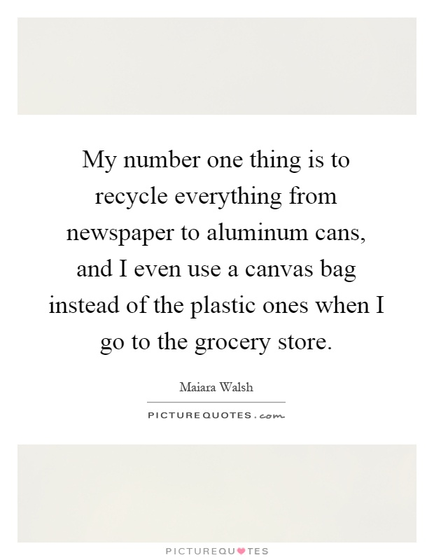 My number one thing is to recycle everything from newspaper to aluminum cans, and I even use a canvas bag instead of the plastic ones when I go to the grocery store Picture Quote #1