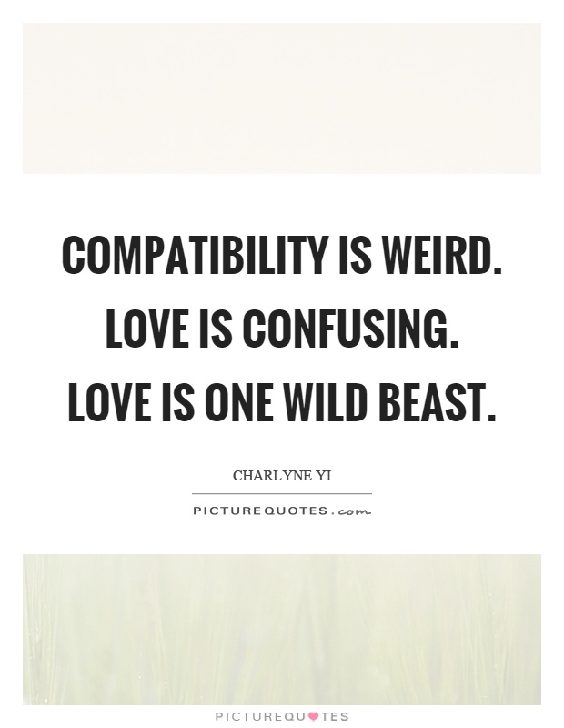 Compatibility is weird. Love is confusing. Love is one wild beast Picture Quote #1