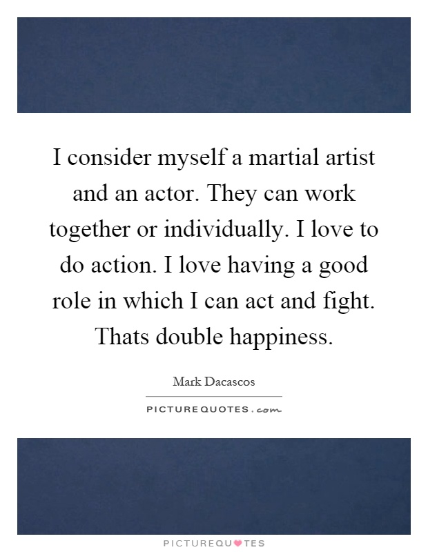 I consider myself a martial artist and an actor. They can work together or individually. I love to do action. I love having a good role in which I can act and fight. Thats double happiness Picture Quote #1
