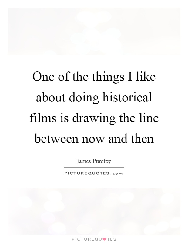 One of the things I like about doing historical films is drawing the line between now and then Picture Quote #1