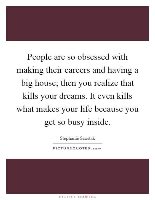 People are so obsessed with making their careers and having a big house; then you realize that kills your dreams. It even kills what makes your life because you get so busy inside Picture Quote #1