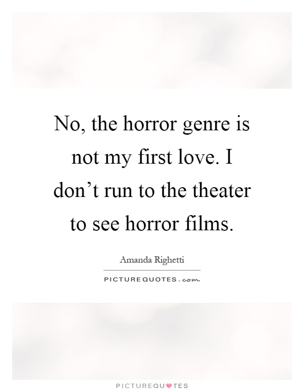 No, the horror genre is not my first love. I don't run to the theater to see horror films Picture Quote #1