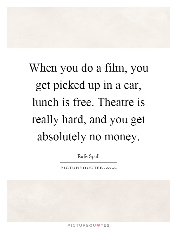 When you do a film, you get picked up in a car, lunch is free. Theatre is really hard, and you get absolutely no money Picture Quote #1
