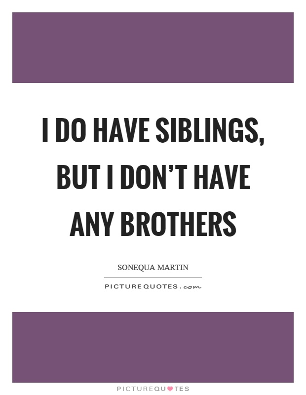 I do have siblings, but I don't have any brothers Picture Quote #1