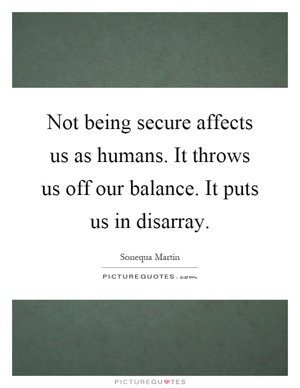 Not being secure affects us as humans. It throws us off our balance. It puts us in disarray Picture Quote #1