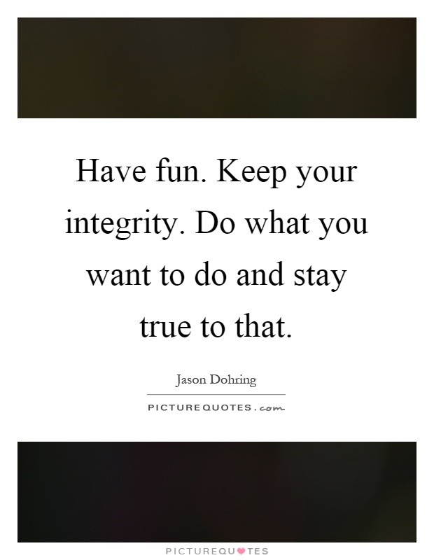 Have fun. Keep your integrity. Do what you want to do and stay true to that Picture Quote #1