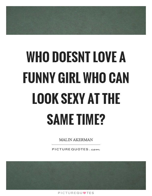 Who doesnt love a funny girl who can look sexy at the same time? Picture Quote #1