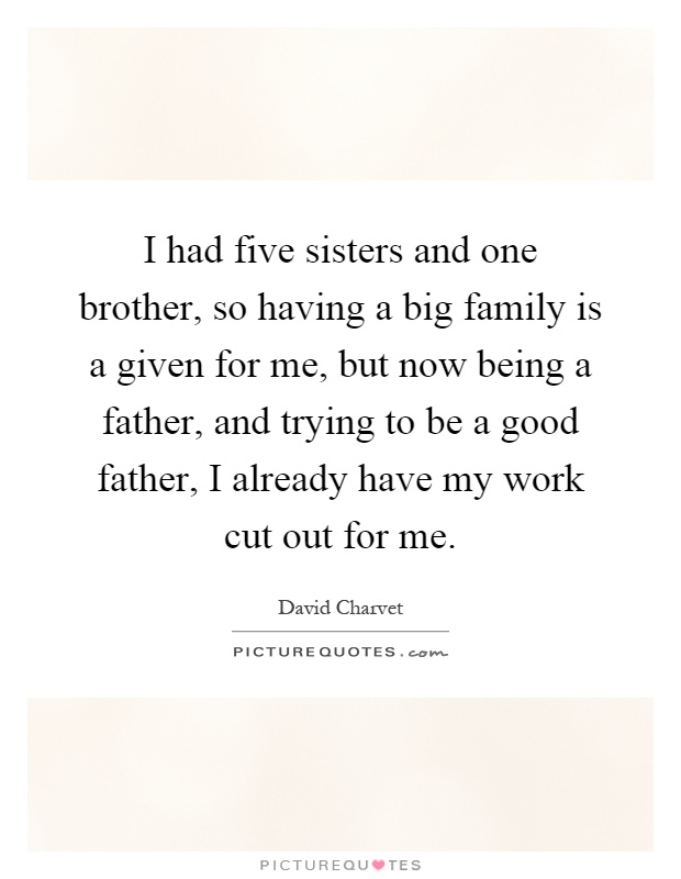 I had five sisters and one brother, so having a big family is a given for me, but now being a father, and trying to be a good father, I already have my work cut out for me Picture Quote #1