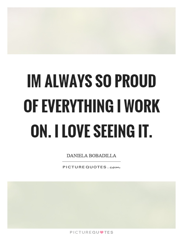 Im always so proud of everything I work on. I love seeing it Picture Quote #1