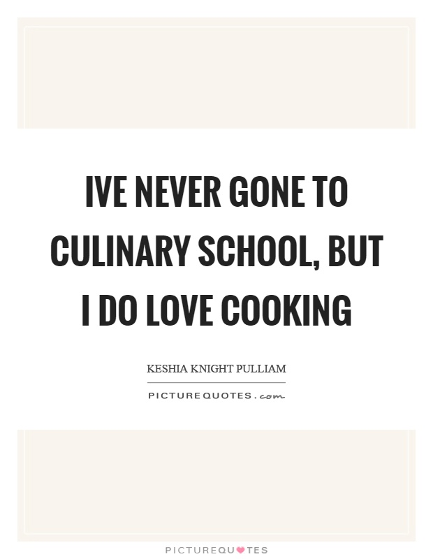 Ive never gone to culinary school, but I do love cooking Picture Quote #1