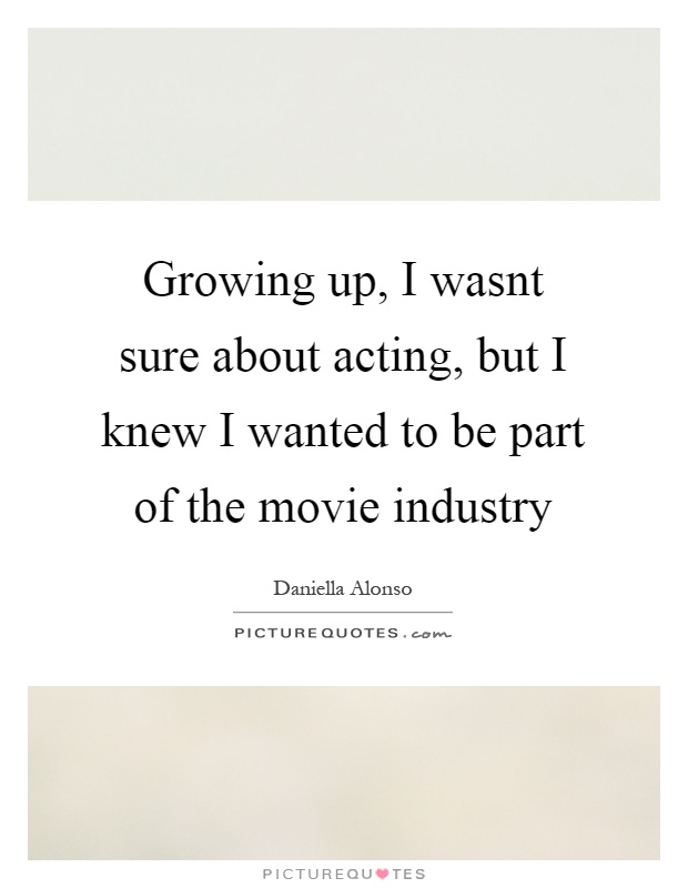 Growing up, I wasnt sure about acting, but I knew I wanted to be part of the movie industry Picture Quote #1