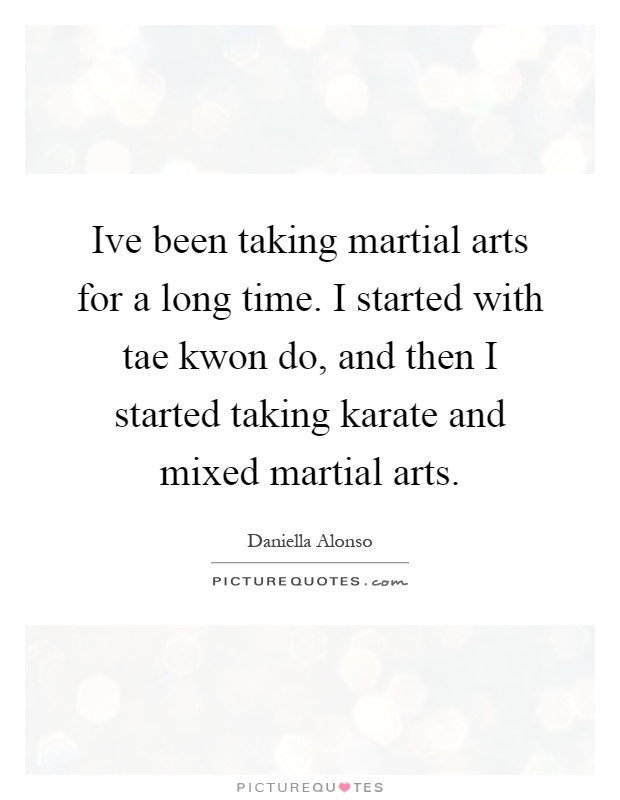 Ive been taking martial arts for a long time. I started with tae kwon do, and then I started taking karate and mixed martial arts Picture Quote #1