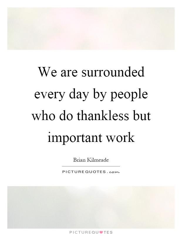 We are surrounded every day by people who do thankless but important work Picture Quote #1