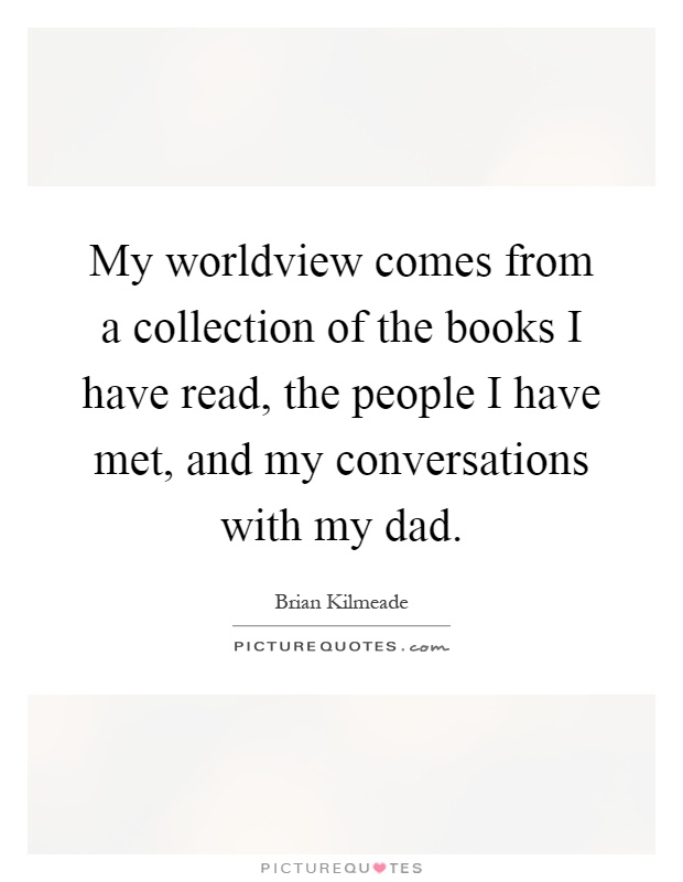 My worldview comes from a collection of the books I have read, the people I have met, and my conversations with my dad Picture Quote #1