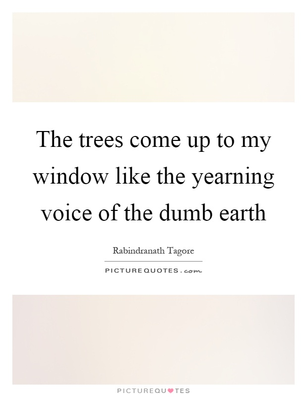 The trees come up to my window like the yearning voice of the dumb earth Picture Quote #1