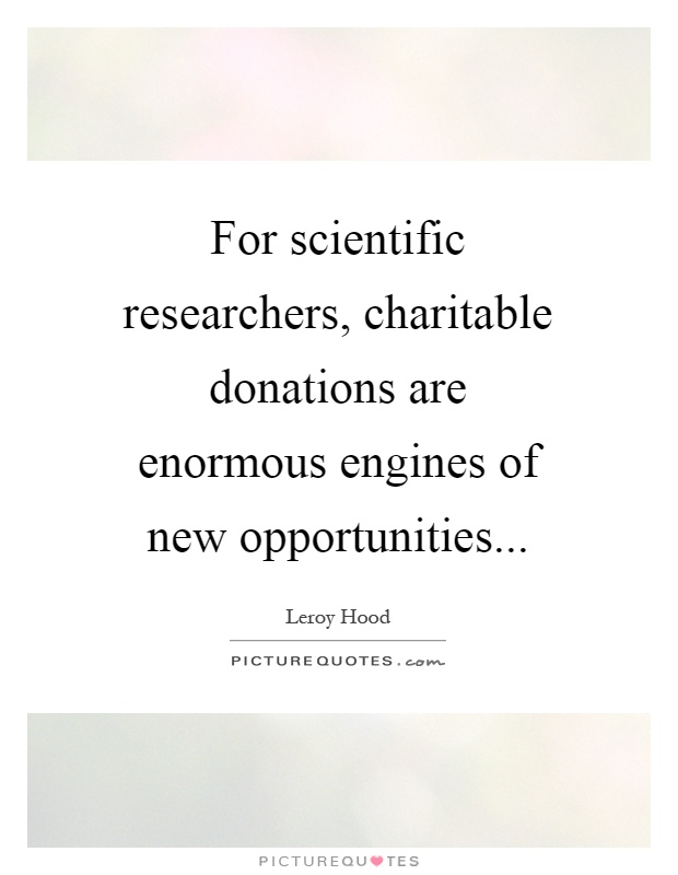 For scientific researchers, charitable donations are enormous engines of new opportunities Picture Quote #1