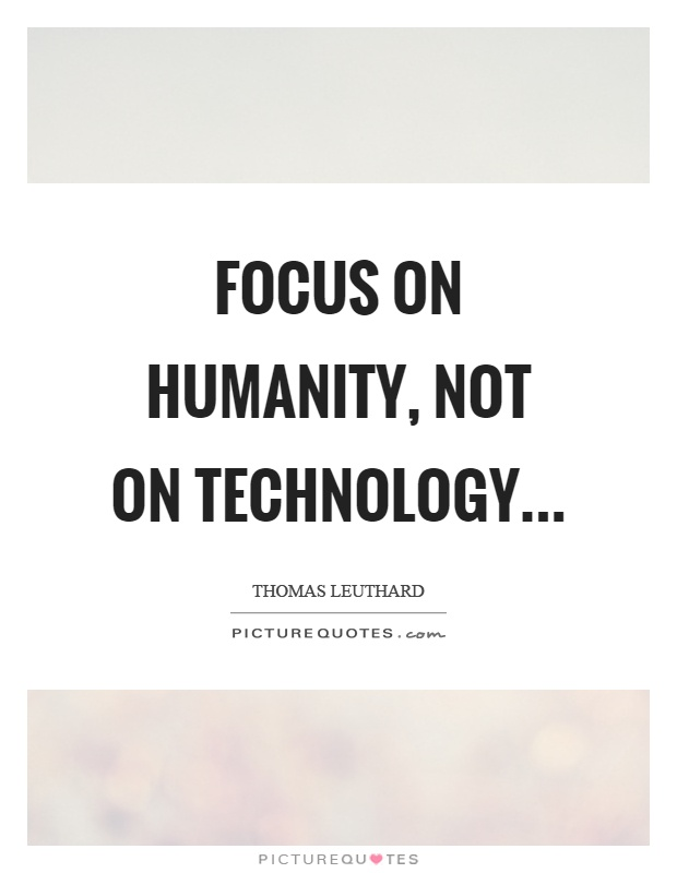 Focus on humanity, not on technology Picture Quote #1