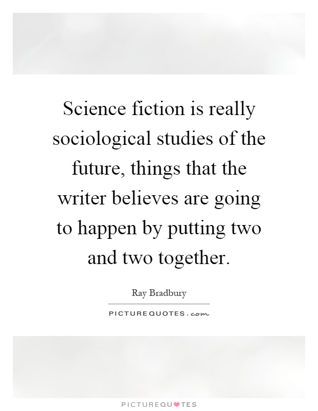 Science fiction is really sociological studies of the future, things that the writer believes are going to happen by putting two and two together Picture Quote #1