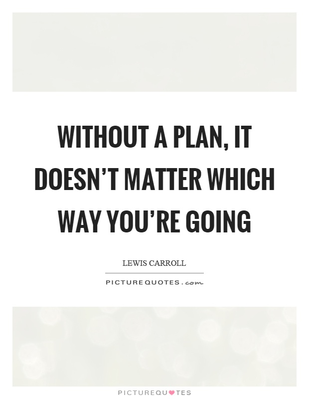 Without a plan, it doesn't matter which way you're going Picture Quote #1