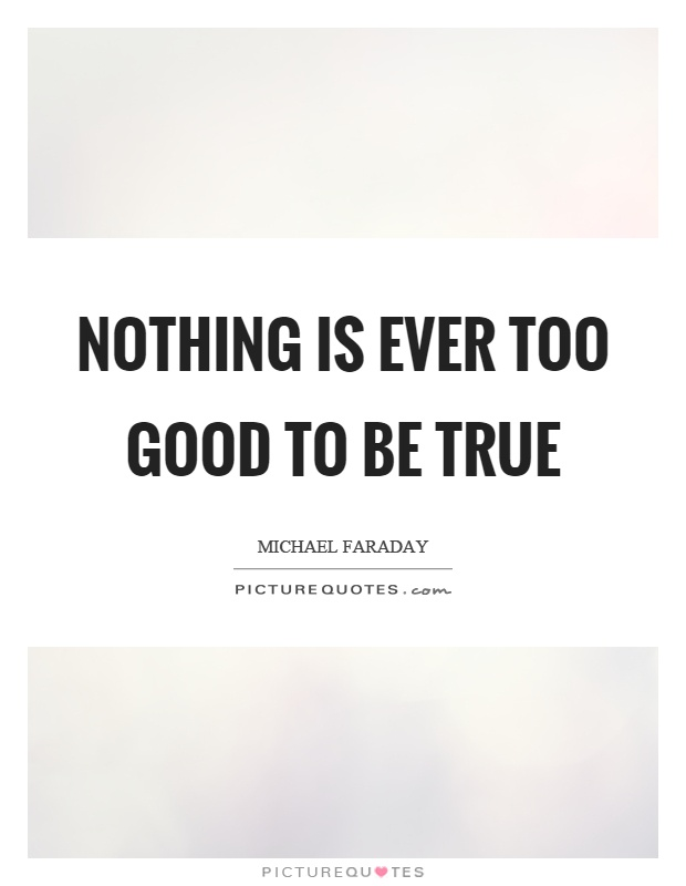 Nothing is ever too good to be true Picture Quote #1