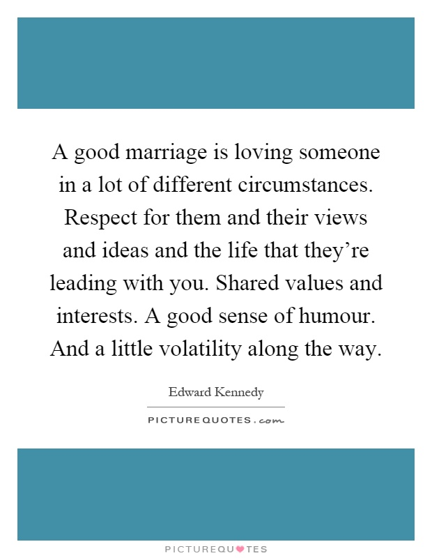 A good marriage is loving someone in a lot of different circumstances. Respect for them and their views and ideas and the life that they're leading with you. Shared values and interests. A good sense of humour. And a little volatility along the way Picture Quote #1