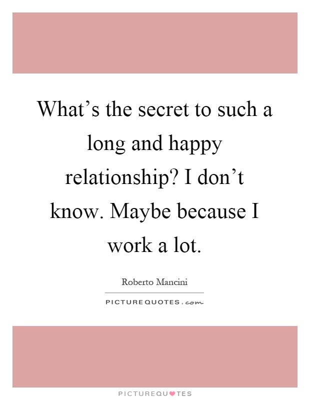 What's the secret to such a long and happy relationship? I don't know. Maybe because I work a lot Picture Quote #1
