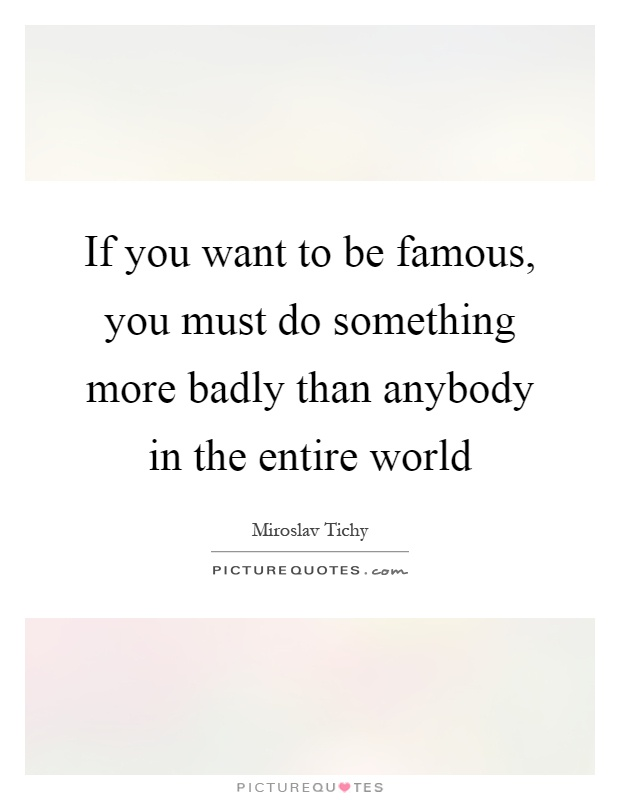 If you want to be famous, you must do something more badly than anybody in the entire world Picture Quote #1